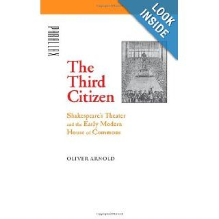 The Third Citizen Shakespeare's Theater and the Early Modern House of Commons (Parallax Re visions of Culture and Society) Oliver Arnold 9780801885044 Books