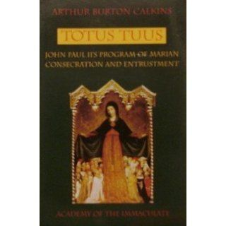 Totus Tuus John Paul II's Program of Marian Consecration & Entrustment (Studies and Texts, ) Arthur Burton Calkins 9780963534507 Books