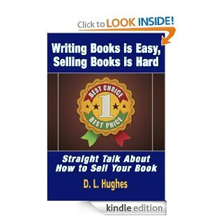 Writing Books is Easy, Selling Books is Hard   Straight Talk About How To Sell Your Book Learn How to Market Books the Proven, Professional Way (Book Publishing Mentor Series) eBook D.L. Hughes Kindle Store