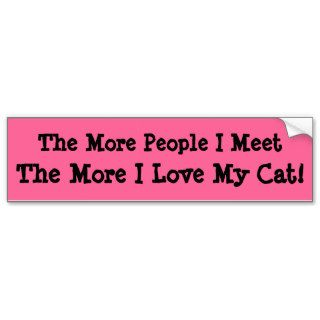 The More People I Meet, The More I Love My Cat Bumper Stickers