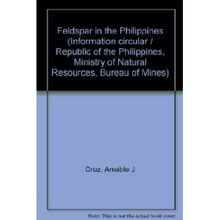 Feldspar in the Philippines (Information circular / Republic of the Philippines, Ministry of Natural Resources, Bureau of Mines) Amable J Cruz Books