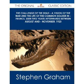 The Challenge of the Dead   A Vision of the War and the Life of the Common Soldier in   France, Seen Two Years Afterwards Between August and   Novembe Stephen Graham 9781486439294 Books