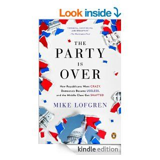 The Party Is Over How Republicans Went Crazy, Democrats Became Useless, and the Middle Class Got Shafted eBook Mike Lofgren Kindle Store