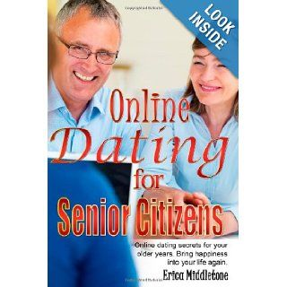 Online Dating for Senior Citizens Online dating secrets for your older years. Bring happiness into your life again. Erica Middletone 9781452840628 Books