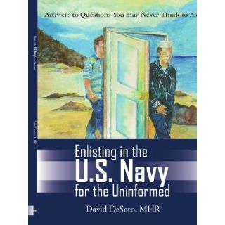 Enlisting in the U.S. Navy for the Uninformed Answers to Questions You May Never Think to Ask David Desoto 9781420861136 Books