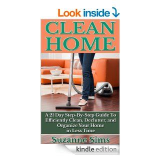 Clean Home A 21 Day Step By Step Guide To Efficiently Clean, Declutter, and Organize Your Home in Less Time   Kindle edition by Suzanne Sims. Crafts, Hobbies & Home Kindle eBooks @ .