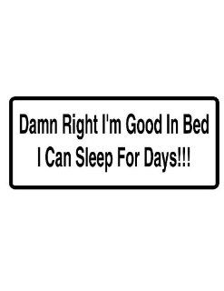 "8"" printed Damn right I'm good in bed I can sleep for days funny saying bumper sticker decal for any smooth surface such as windows bumpers laptops or any smooth surface."