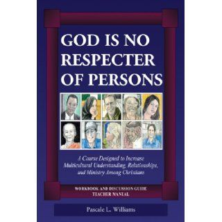 God Is No Respecter of Persons A Course Designed to Increase Multicultural Understanding, Relationships, and Ministry Among Christians, Workbook and Discussion Guide, Teacher Manual Pascale L. Williams 9780805977240 Books