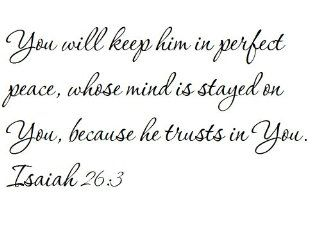 You will keep him in perfect peace, whose mind is stayed on You, because he trusts in You. Isaiah 263   Wall and home scripture, lettering, quotes, images, stickers, decals, art, and more