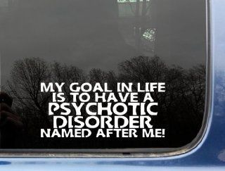 "My goal in life is to have a PSYCHOTIC DISORDER named after me   8"" x 3 1/2"" funny die cut vinyl decal / sticker for window, truck, car, laptop, etc Automotive"