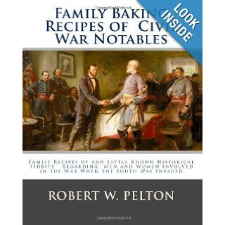 Family Baking Recipes Of Civil War Notables lFamily Recipes of and Little Known Historical Tidbits Regarding Men and Women Involved in the War When the South Was Invaded Robert W. Pelton 9781456408039 Books
