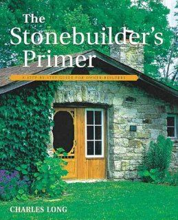 The Stonebuilder's Primer A Step By Step Guide for Owner Builders Charles Long 9781552092989 Books