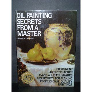 Oil Painting Secrets From a Master Linda Cateura, David A. Leffel 9780823032792 Books