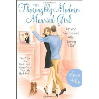 "The Thoroughly Modern Married Girl Staying Sensational After Saying ""I Do"" Sara Bliss 9780767913706 Books"