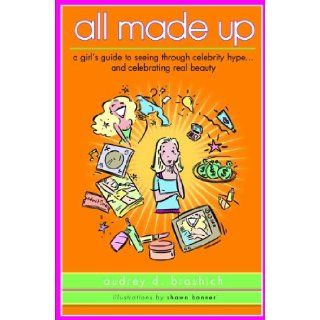 All Made Up A Girl's Guide To Seeing Through Celebrity HypeAnd Celebrating Real Beauty (Turtleback School & Library Binding Edition) Audrey Brashich, Shawn Banner 9781417748648 Books