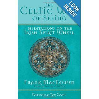 The Celtic Way of Seeing Meditations on the Irish Spirit Wheel M.A. Frank MacEowen, Tom Cowan 9781577315414 Books